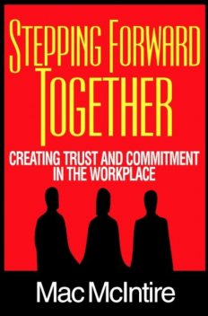 Stepping Forward Together: Creating Trust and Commitment in the Workplace, Mac Ph.D. McIntire