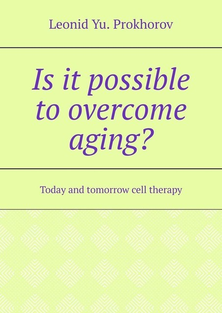 Is it possible to overcome aging?. Today and tomorrow cell therapy, Leonid Yu. Prokhorov