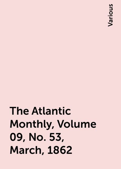 The Atlantic Monthly, Volume 09, No. 53, March, 1862, Various