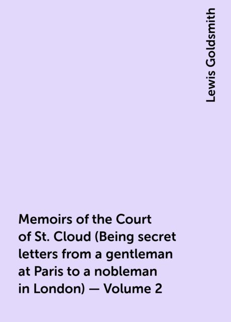 Memoirs of the Court of St. Cloud (Being secret letters from a gentleman at Paris to a nobleman in London) — Volume 2, Lewis Goldsmith