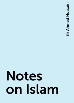 Notes on Islam, Sir Ahmed Hussain