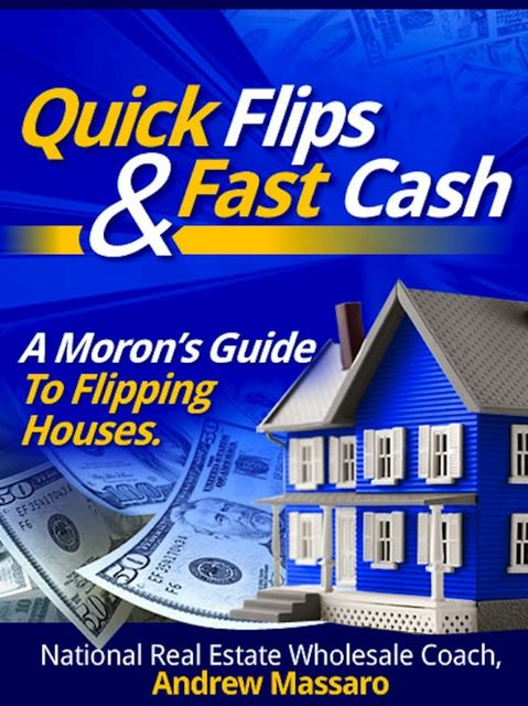 Quick Flips and Fast Cash: A Moron's Guide To Flipping Houses, Bank-Owned Property and Everything Real Estate Investing, Andrew Boone's Massaro