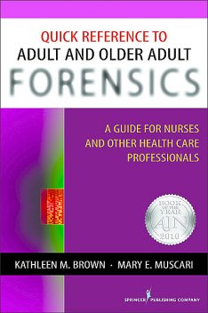 Quick Reference to Adult and Older Adult Forensics, Kathleen Brown, Mary E. Muscari, CPNP, PMHCNS-BC, AFN-BC, APRN-BC, MSCr