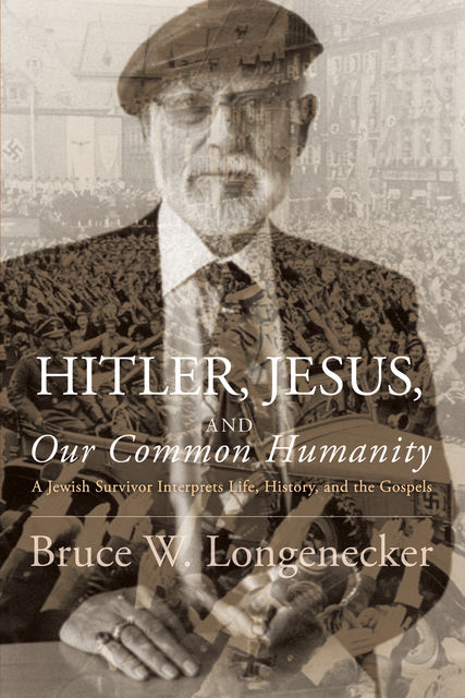 Hitler, Jesus, and Our Common Humanity, Bruce W. Longenecker