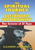 The Spiritual Journey of Alejandro Jodorowsky: The Creator of El Topo, Alejandro Jodorowsky