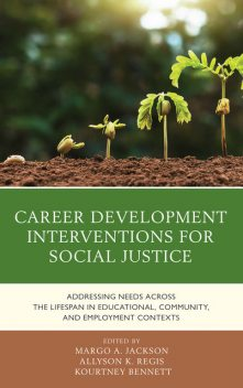 Career Development Interventions for Social Justice: Addressing Needs across the Lifespan in Educational, Community, and Employment Contexts, Allyson K. Regis, Kourtney Bennett, Margo A. Jackson