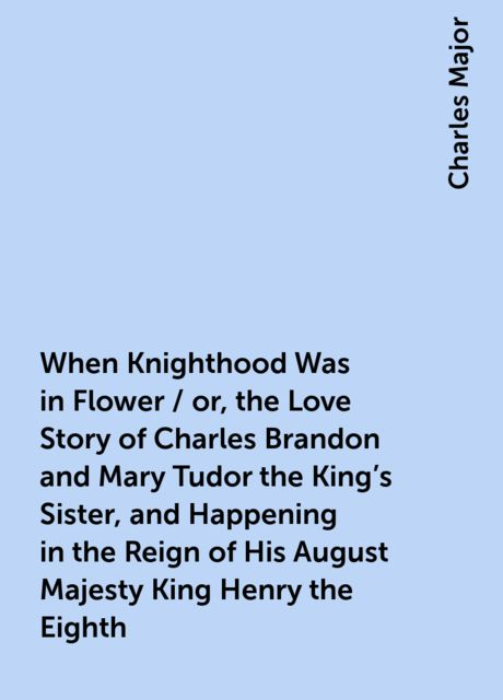 When Knighthood Was in Flower / or, the Love Story of Charles Brandon and Mary Tudor the King's Sister, and Happening in the Reign of His August Majesty King Henry the Eighth, Charles Major