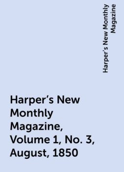 Harper's New Monthly Magazine, Volume 1, No. 3, August, 1850, Harper's New Monthly Magazine