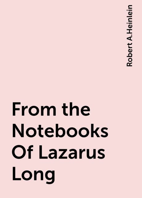 From the Notebooks Of Lazarus Long, Robert A. Heinlein