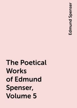 The Poetical Works of Edmund Spenser, Volume 5, Edmund Spenser