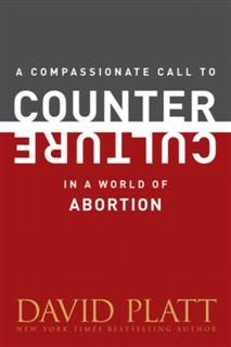 Compassionate Call to Counter Culture in a World of Abortion, David Platt
