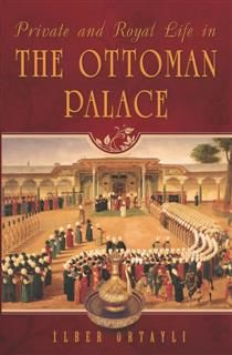 Private and Royal Life in the Ottoman Palace, Ilber Ortayli