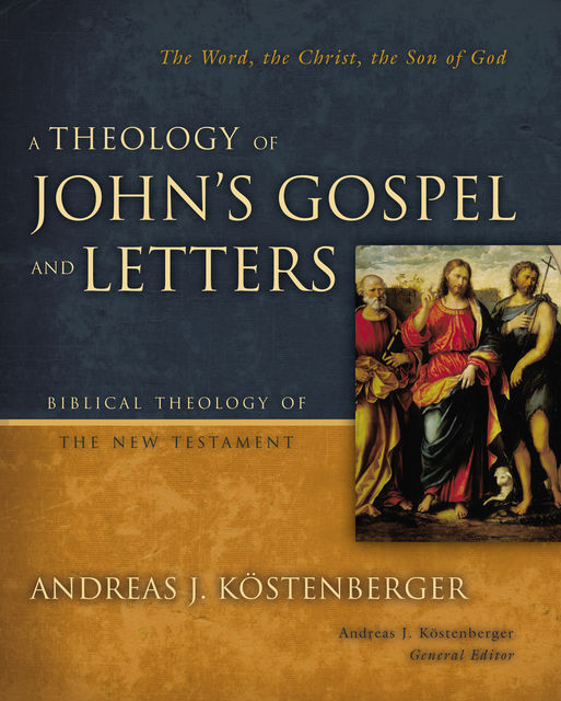 A Theology of John's Gospel and Letters, Andreas J.Köstenberger