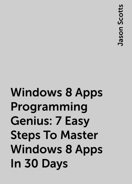 Windows 8 Apps Programming Genius: 7 Easy Steps To Master Windows 8 Apps In 30 Days, Jason Scotts
