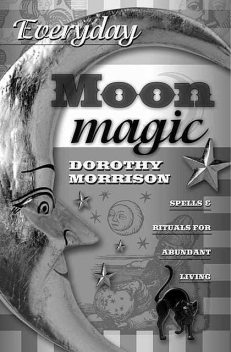 Everyday Moon Magic: Spells & Rituals for Abundant Living (Everyday Series), Dorothy Morrison