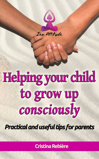 Helping Your Child to Grow Up Consciously, Cristina Rebiere