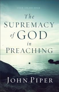 Supremacy of God in Preaching, John Piper