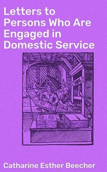 Letters to Persons Who Are Engaged in Domestic Service, Catharine Esther Beecher