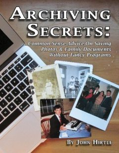 Archiving Secrets: Common Sense Advice On Saving Photos & Family Documents Without Fancy Programs, John Hirtle