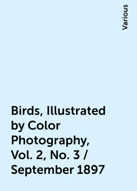 Birds, Illustrated by Color Photography, Vol. 2, No. 3 / September 1897, Various