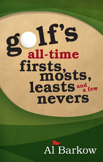 Golf's All-Time Firsts, Mosts, Leasts, and a Few Nevers, Al Barkow