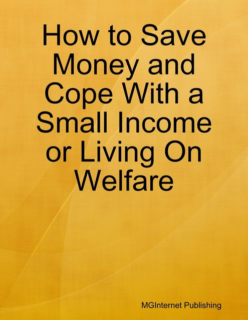 How to Save Money and Cope With a Small Income or Living On Welfare, MGInternet Publishing