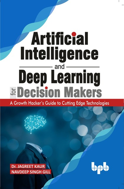Artificial Intelligence and Deep Learning for Decision Makers: A Growth Hacker's Guide to Cutting Edge Technologies, Jagreet Kaur, Navdeep Singh Gill