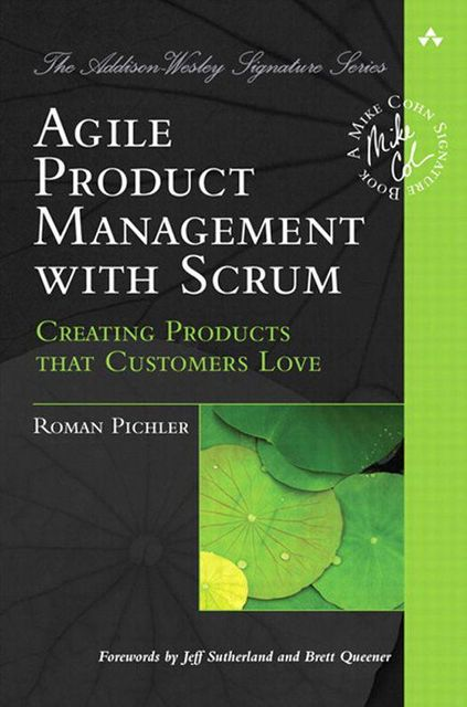 Agile Product Management with Scrum: Creating Products that Customers Love (Addison-Wesley Signature Series (Cohn)), Roman Pichler