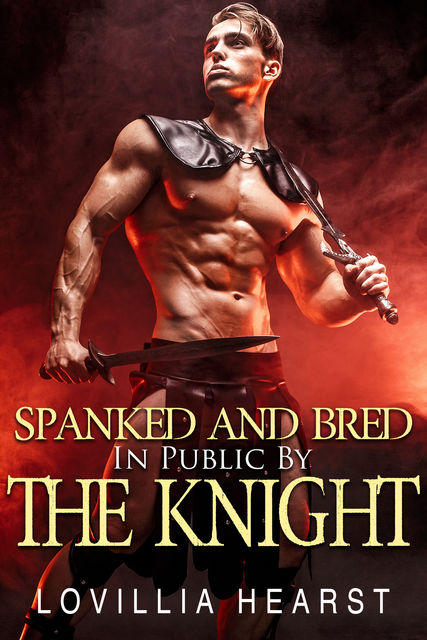 Spanked And Bred In Public By The Knight, Lovillia Hearst