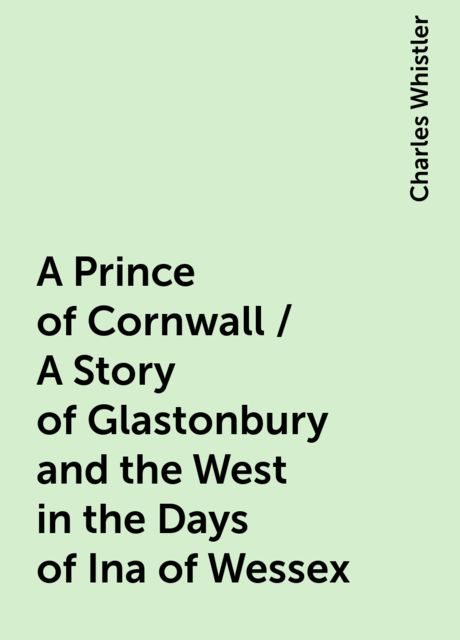 A Prince of Cornwall / A Story of Glastonbury and the West in the Days of Ina of Wessex, Charles Whistler