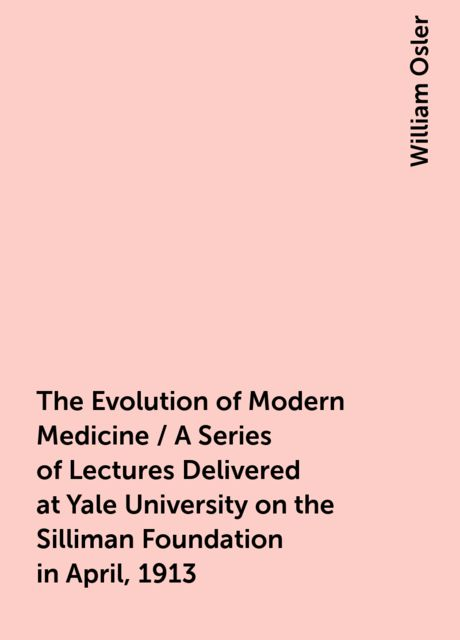 The Evolution of Modern Medicine / A Series of Lectures Delivered at Yale University on the Silliman Foundation in April, 1913, William Osler