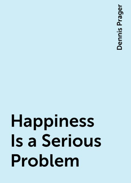 Happiness Is a Serious Problem, Dennis Prager