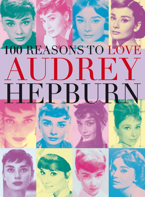 100 Reasons to Love Audrey Hepburn, Joanna Benecke