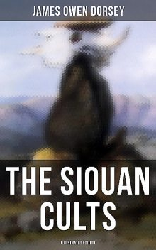 The Siouan Cults (Illustrated Edition), James Owen Dorsey