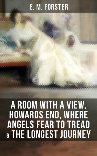 E.M.FORSTER: A Room with a View, Howards End, Where Angels Fear to Tread & The Longest Journey, E. M. Forster
