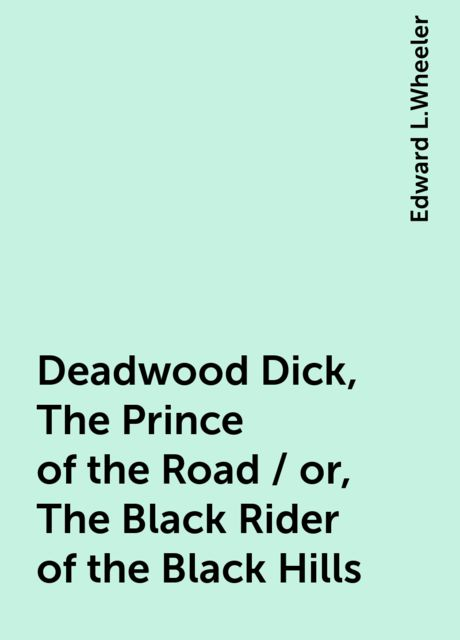 Deadwood Dick, The Prince of the Road / or, The Black Rider of the Black Hills, Edward L.Wheeler