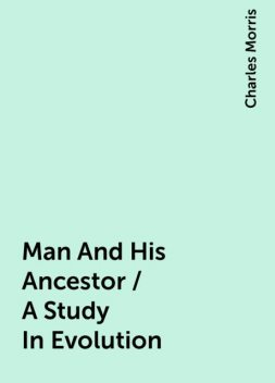 Man And His Ancestor / A Study In Evolution, Charles Morris