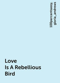Love Is A Rebellious Bird, 100percentsassy, gloria_andrews