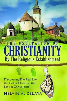 The Usurpation Of Christianity By The Religious Establishment, Melvin A. Zelaya