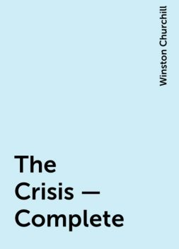 The Crisis — Complete, Winston Churchill