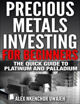 Precious Metals Investing For Beginners: The Quick Guide to Platinum and Palladium, Alex Nkenchor Uwajeh
