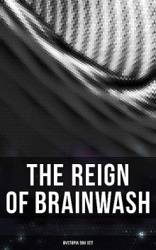 The Reign of Brainwash: Dystopia Box Set, Aldous Huxley, Herbert Wells, Jonathan Swift, Yevgeny Zamyatin, Jack London, Clive Staples Lewis, Mary Shelley, Edward Bellamy, William Hope Hodgson, Sinclair Lewis, Edward Bulwer-Lytton, Owen Gregory, Edgar Allan Poe, George Orwell, Hugh Benson, Stanley G. Weinbau