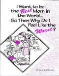 I Want to Be the Best Mom in the WorldSo, Then, Why Do I Feel Like the Worst?, Connie Gilbride