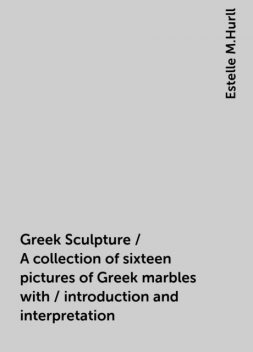 Greek Sculpture / A collection of sixteen pictures of Greek marbles with / introduction and interpretation, Estelle M.Hurll