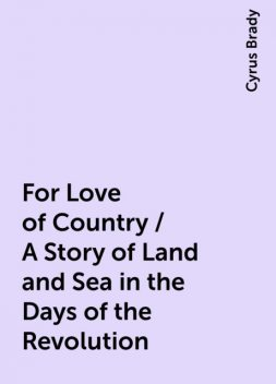 For Love of Country / A Story of Land and Sea in the Days of the Revolution, Cyrus Brady