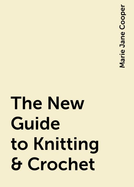 The New Guide to Knitting & Crochet, Marie Jane Cooper