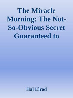 The Miracle Morning: The Not-So-Obvious Secret Guaranteed to Transform Your Life.epub, Hal Elrod