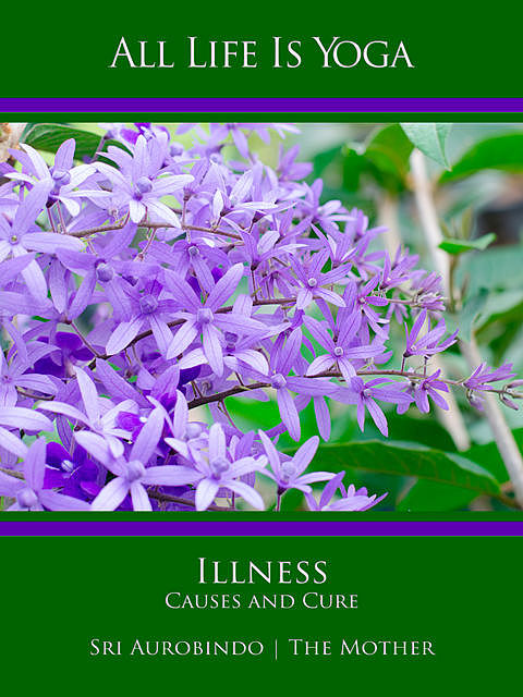 All Life Is Yoga: Illness – Causes and Cure, Sri Aurobindo, The Mother