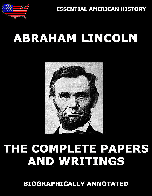 The Complete Papers And Writings Of Abraham Lincoln, Abraham Lincoln