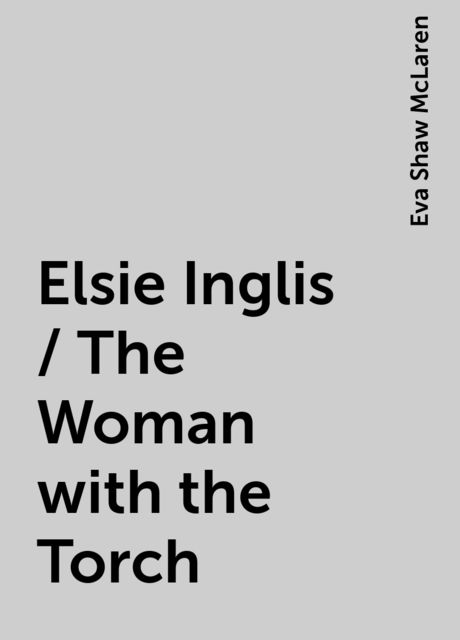 Elsie Inglis / The Woman with the Torch, Eva Shaw McLaren